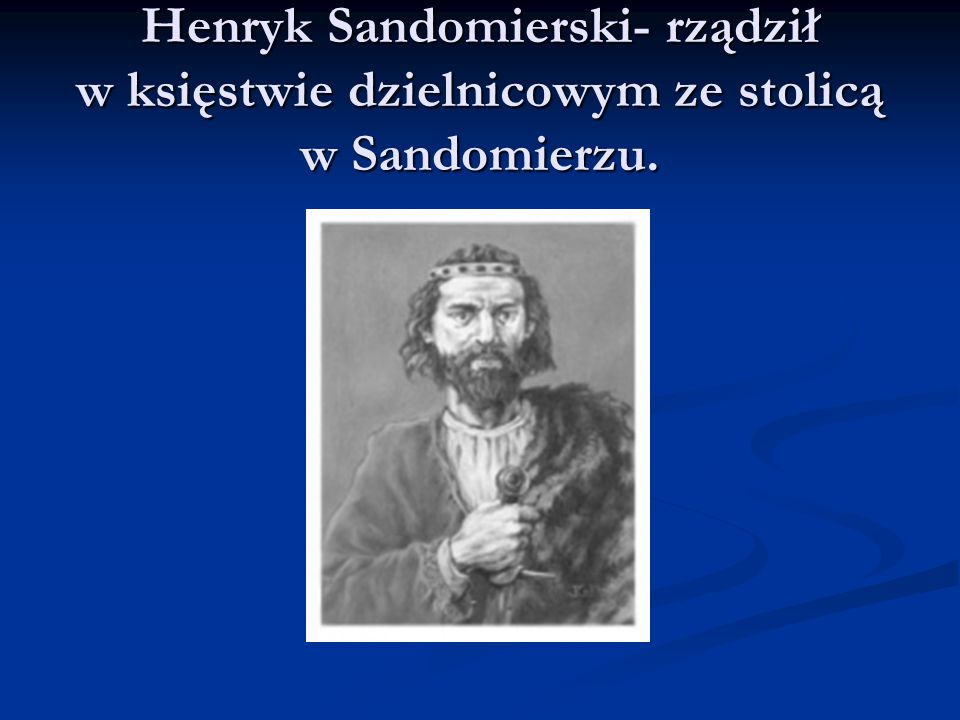 Henryk Sandomierski- rządził w księstwie dzielnicowym ze stolicą w Sandomierzu.