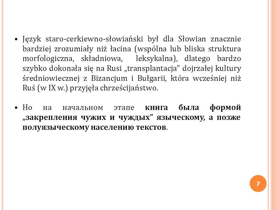 """Język staro-cerkiewno-słowiański był dla Słowian znacznie bardziej zrozumiały niż łacina (wspólna lub bliska struktura morfologiczna, składniowa, leksykalna), dlatego bardzo szybko dokonała się na Rusi """"transplantacja dojrzałej kultury średniowiecznej z Bizancjum i Bułgarii, która wcześniej niż Ruś (w IX w.) przyjęła chrześcijaństwo."""