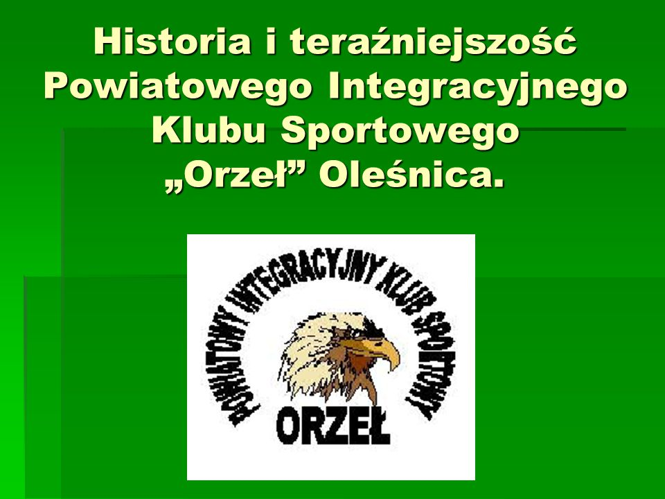 """Historia i teraźniejszość Powiatowego Integracyjnego Klubu Sportowego """"Orzeł Oleśnica."""