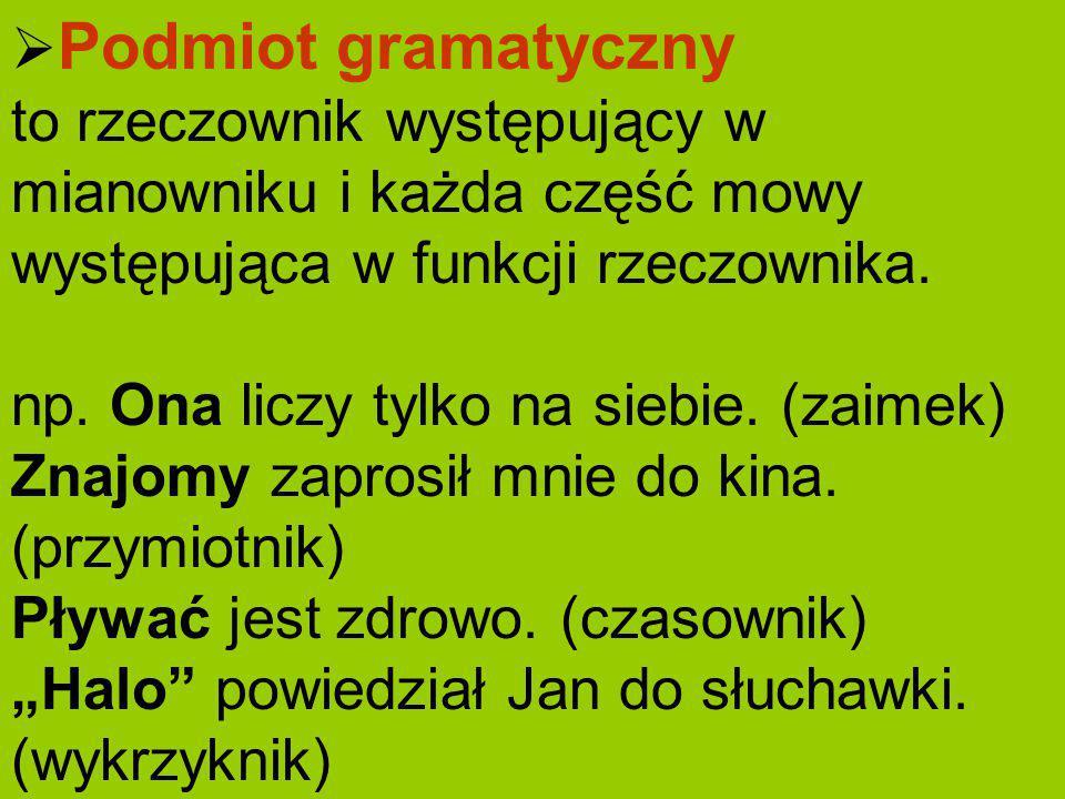 Podmiot gramatyczny to rzeczownik występujący w mianowniku i każda część mowy występująca w funkcji rzeczownika.