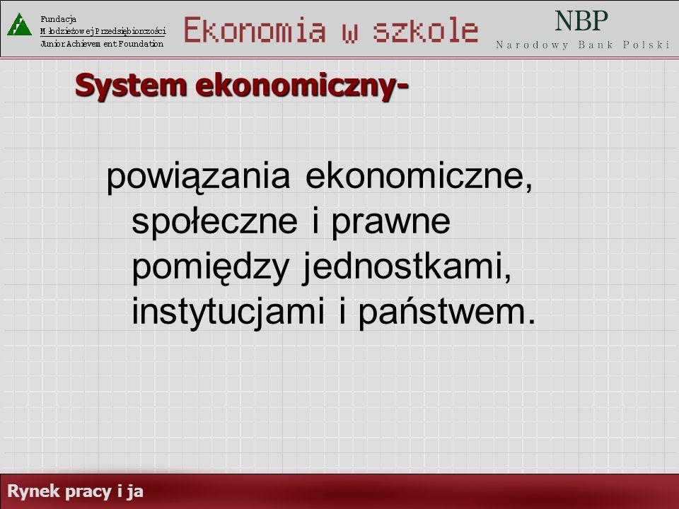 System ekonomiczny- powiązania ekonomiczne, społeczne i prawne pomiędzy jednostkami, instytucjami i państwem.