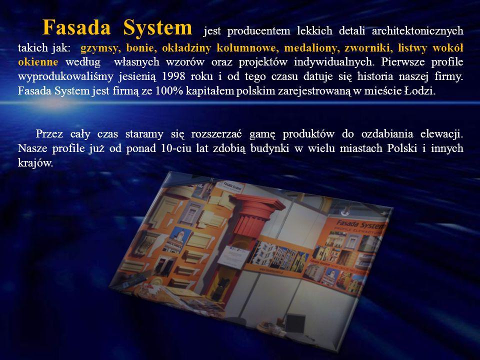 Fasada System jest producentem lekkich detali architektonicznych takich jak: gzymsy, bonie, okładziny kolumnowe, medaliony, zworniki, listwy wokół okienne według własnych wzorów oraz projektów indywidualnych. Pierwsze profile wyprodukowaliśmy jesienią 1998 roku i od tego czasu datuje się historia naszej firmy. Fasada System jest firmą ze 100% kapitałem polskim zarejestrowaną w mieście Łodzi.