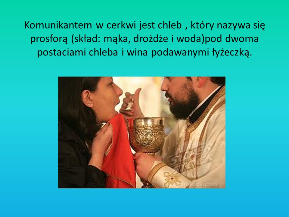 Komunikantem w cerkwi jest chleb , który nazywa się prosforą (skład: mąka, drożdże i woda)pod dwoma postaciami chleba i wina podawanymi łyżeczką.