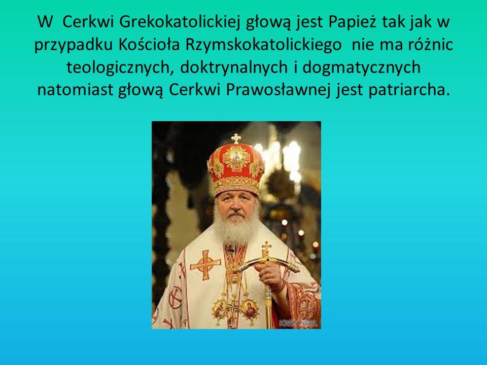 W Cerkwi Grekokatolickiej głową jest Papież tak jak w przypadku Kościoła Rzymskokatolickiego nie ma różnic teologicznych, doktrynalnych i dogmatycznych natomiast głową Cerkwi Prawosławnej jest patriarcha.