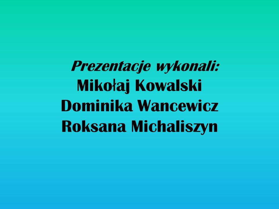 Prezentacje wykonali: Mikołaj Kowalski Dominika Wancewicz Roksana Michaliszyn