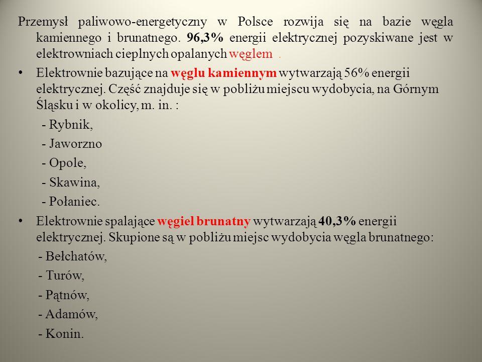 Przemysł paliwowo-energetyczny w Polsce rozwija się na bazie węgla kamiennego i brunatnego. 96,3% energii elektrycznej pozyskiwane jest w elektrowniach cieplnych opalanych węglem .