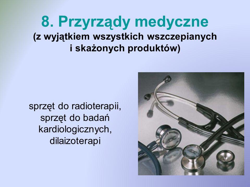 8. Przyrządy medyczne (z wyjątkiem wszystkich wszczepianych i skażonych produktów)