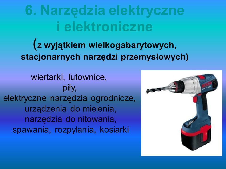 6. Narzędzia elektryczne i elektroniczne (z wyjątkiem wielkogabarytowych, stacjonarnych narzędzi przemysłowych)