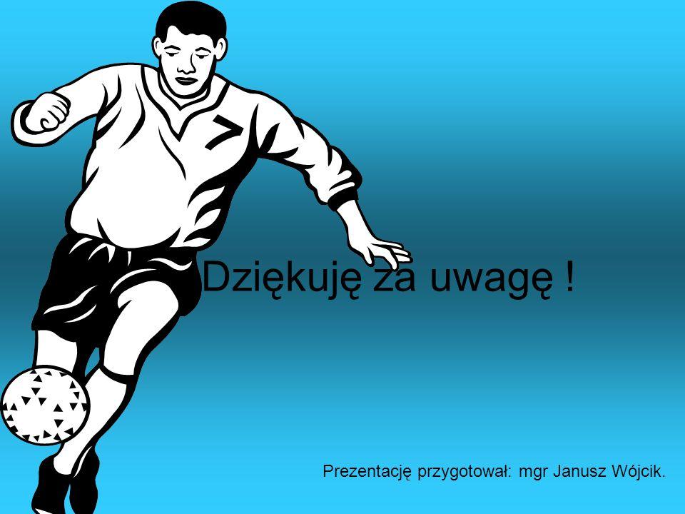 Dziękuję za uwagę ! Prezentację przygotował: mgr Janusz Wójcik.