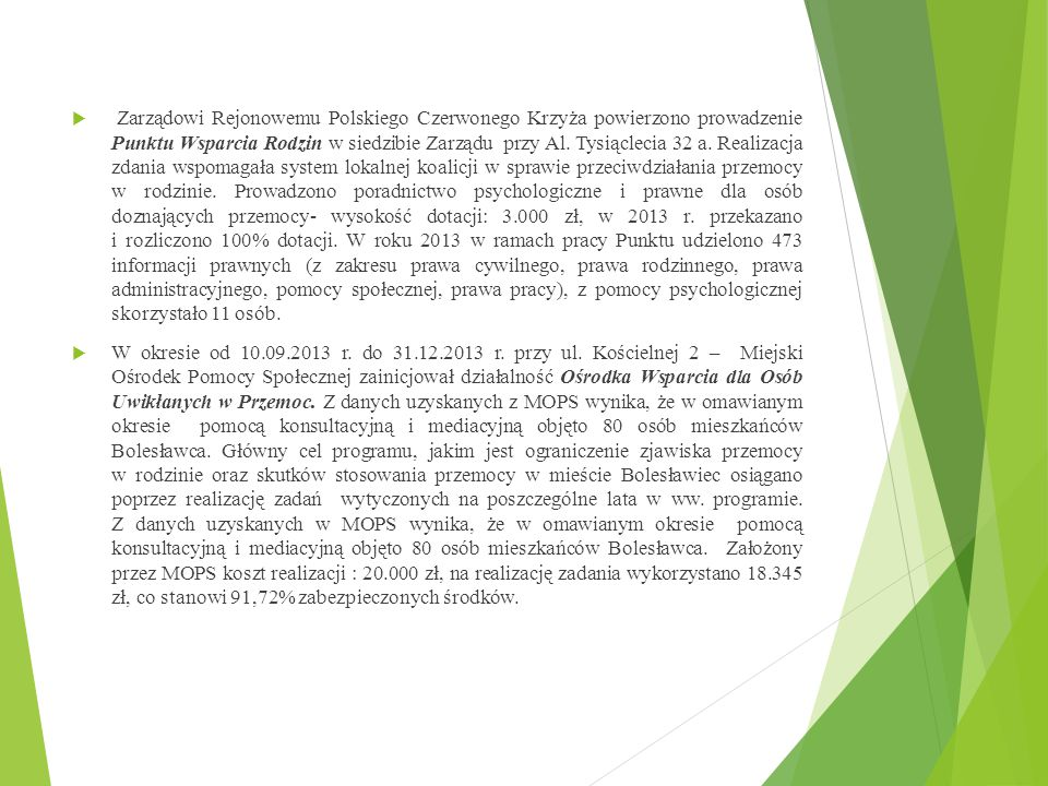 Zarządowi Rejonowemu Polskiego Czerwonego Krzyża powierzono prowadzenie Punktu Wsparcia Rodzin w siedzibie Zarządu przy Al. Tysiąclecia 32 a. Realizacja zdania wspomagała system lokalnej koalicji w sprawie przeciwdziałania przemocy w rodzinie. Prowadzono poradnictwo psychologiczne i prawne dla osób doznających przemocy- wysokość dotacji: 3.000 zł, w 2013 r. przekazano i rozliczono 100% dotacji. W roku 2013 w ramach pracy Punktu udzielono 473 informacji prawnych (z zakresu prawa cywilnego, prawa rodzinnego, prawa administracyjnego, pomocy społecznej, prawa pracy), z pomocy psychologicznej skorzystało 11 osób.