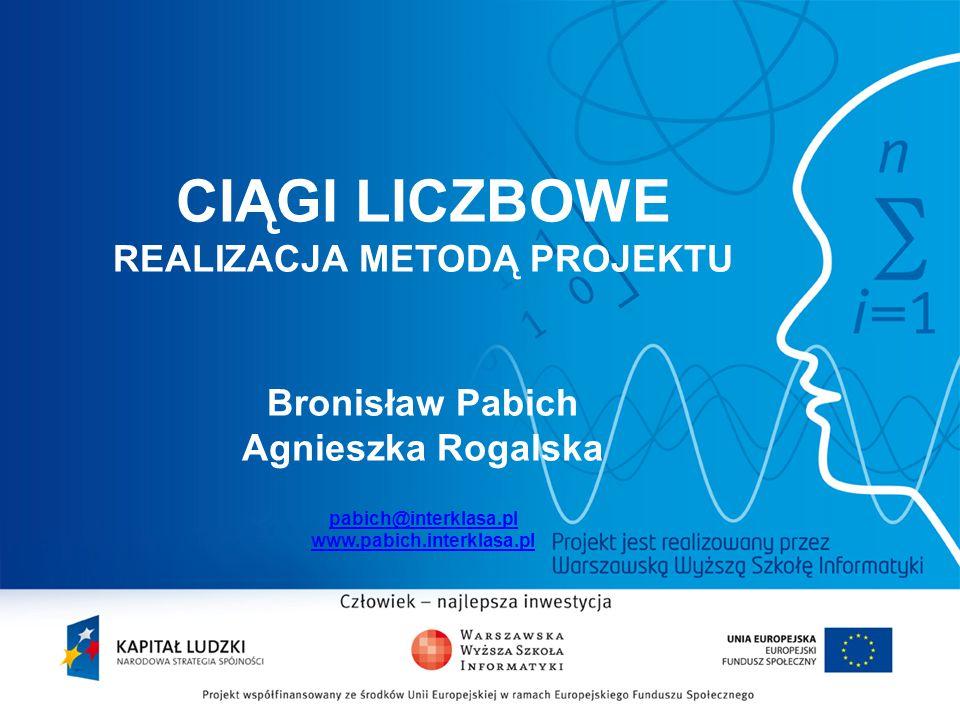 CIĄGI LICZBOWE REALIZACJA METODĄ PROJEKTU Bronisław Pabich Agnieszka Rogalska pabich@interklasa.pl www.pabich.interklasa.pl