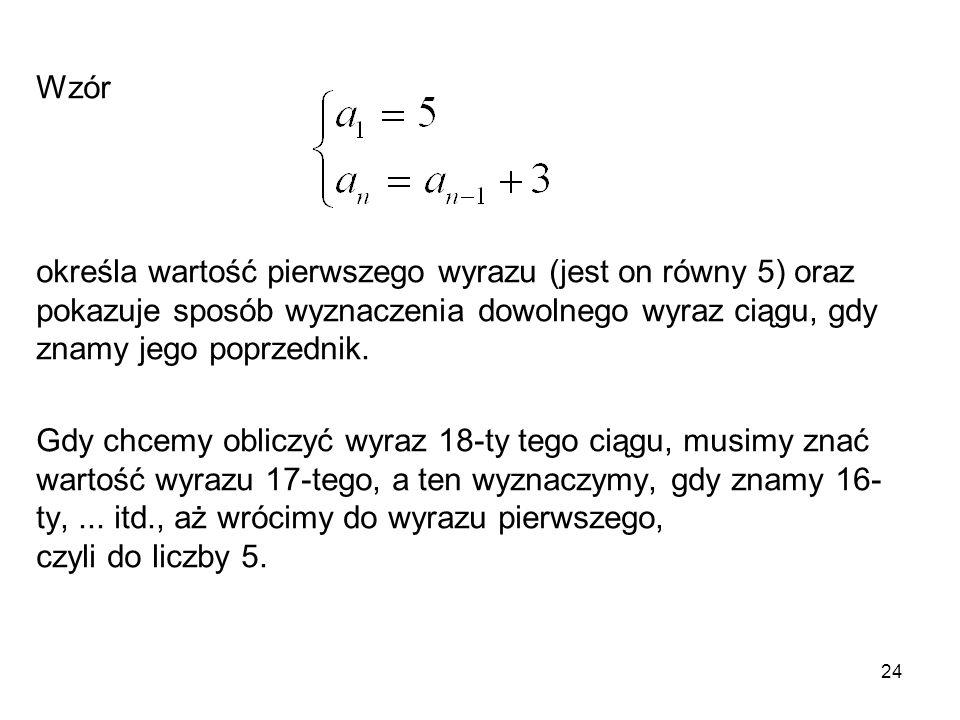 Wzór określa wartość pierwszego wyrazu (jest on równy 5) oraz pokazuje sposób wyznaczenia dowolnego wyraz ciągu, gdy znamy jego poprzednik.