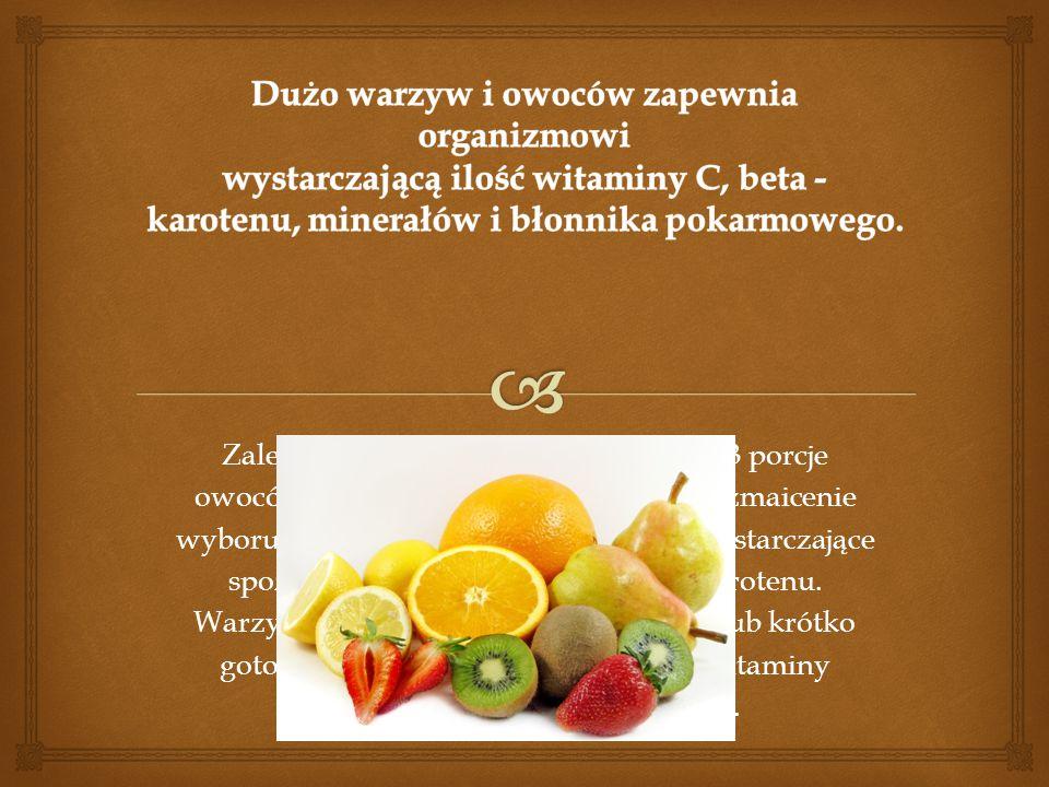 Dużo warzyw i owoców zapewnia organizmowi wystarczającą ilość witaminy C, beta - karotenu, minerałów i błonnika pokarmowego.