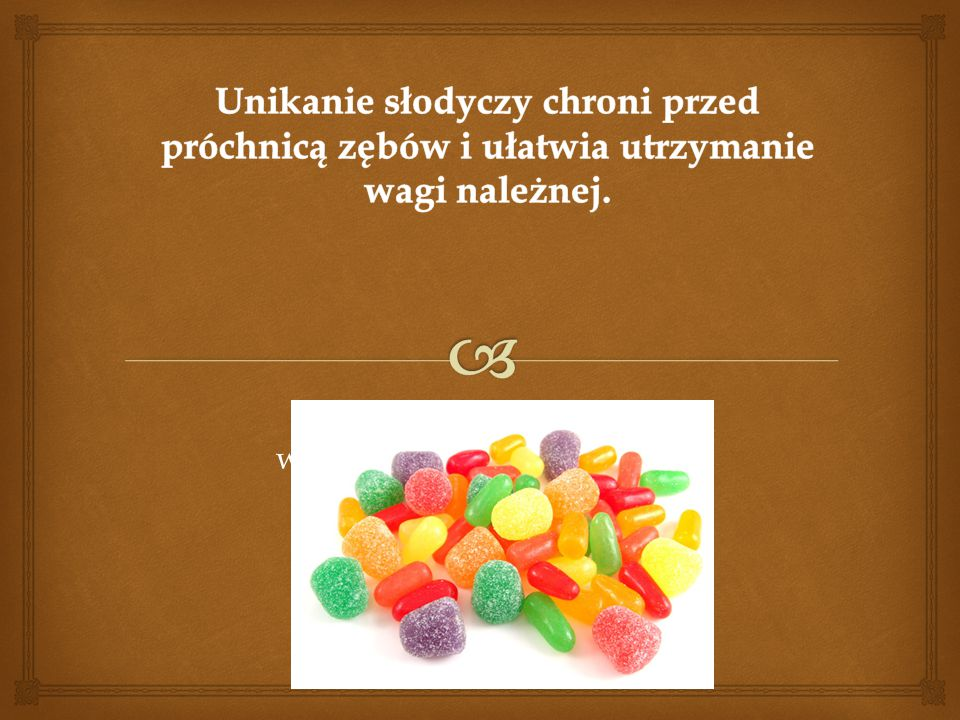 Unikanie słodyczy chroni przed próchnicą zębów i ułatwia utrzymanie wagi należnej.