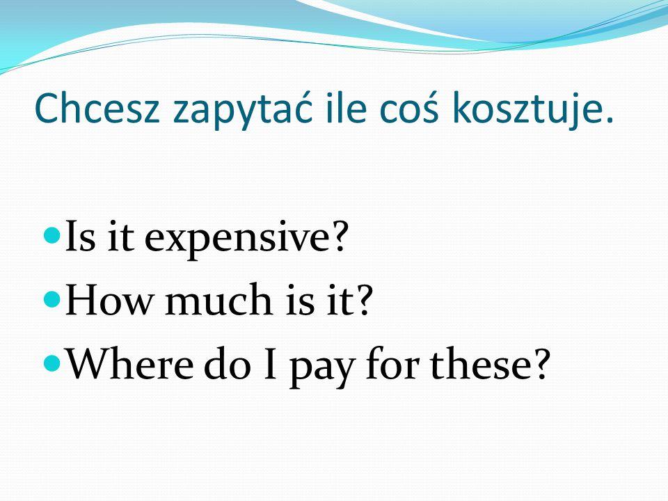 Chcesz zapytać ile coś kosztuje.
