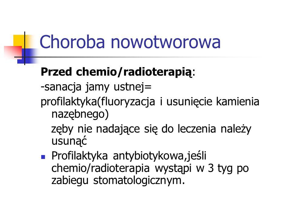 Choroba nowotworowa Przed chemio/radioterapią: -sanacja jamy ustnej=