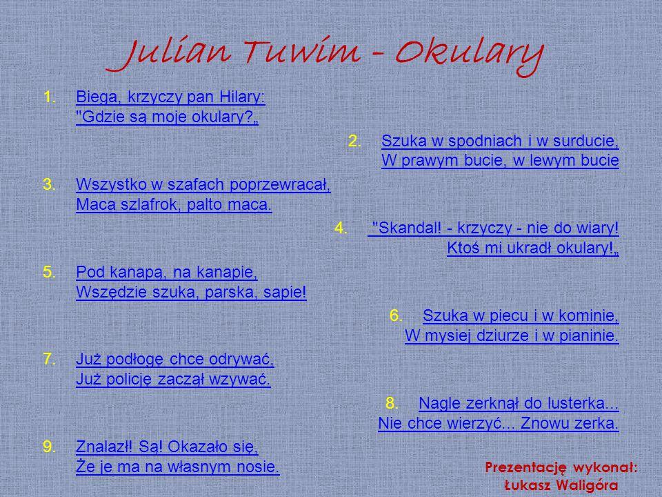 """Julian Tuwim - Okulary Biega, krzyczy pan Hilary: Gdzie są moje okulary """" Szuka w spodniach i w surducie, W prawym bucie, w lewym bucie."""