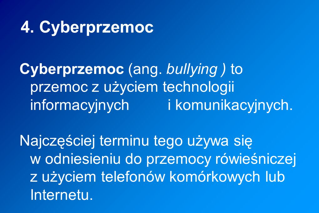 4. Cyberprzemoc Cyberprzemoc (ang. bullying ) to przemoc z użyciem technologii informacyjnych i komunikacyjnych.