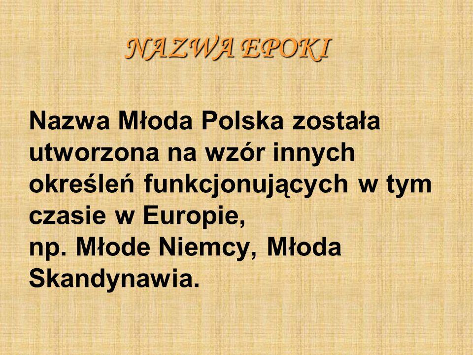 NAZWA EPOKI Nazwa Młoda Polska została utworzona na wzór innych określeń funkcjonujących w tym czasie w Europie, np.
