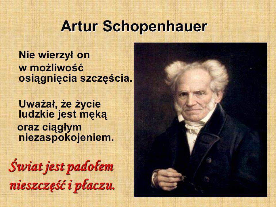 Artur Schopenhauer Świat jest padołem nieszczęść i płaczu.