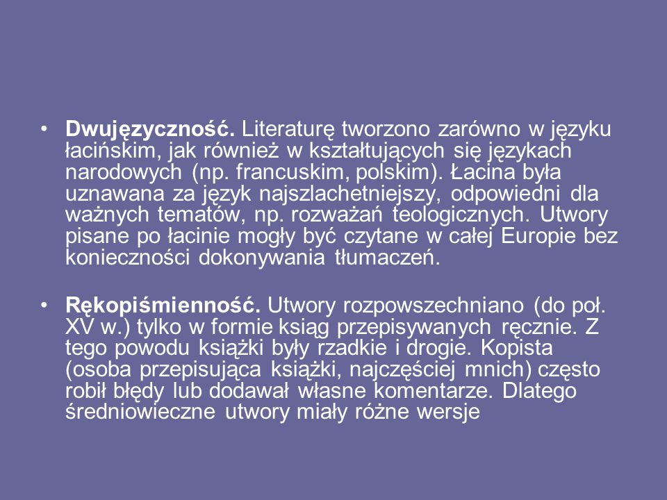 Dwujęzyczność. Literaturę tworzono zarówno w języku łacińskim, jak również w kształtujących się językach narodowych (np. francuskim, polskim). Łacina była uznawana za język najszlachetniejszy, odpowiedni dla ważnych tematów, np. rozważań teologicznych. Utwory pisane po łacinie mogły być czytane w całej Europie bez konieczności dokonywania tłumaczeń.
