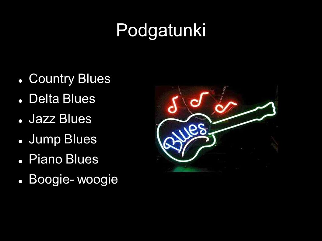 Podgatunki Country Blues Delta Blues Jazz Blues Jump Blues Piano Blues