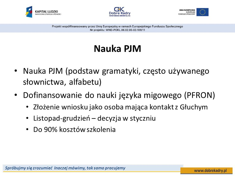 Nauka PJM Nauka PJM (podstaw gramatyki, często używanego słownictwa, alfabetu) Dofinansowanie do nauki języka migowego (PFRON)