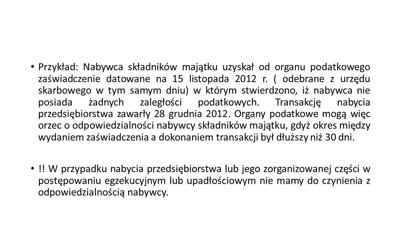 Przykład: Nabywca składników majątku uzyskał od organu podatkowego zaświadczenie datowane na 15 listopada 2012 r. ( odebrane z urzędu skarbowego w tym samym dniu) w którym stwierdzono, iż nabywca nie posiada żadnych zaległości podatkowych. Transakcję nabycia przedsiębiorstwa zawarły 28 grudnia 2012. Organy podatkowe mogą więc orzec o odpowiedzialności nabywcy składników majątku, gdyż okres między wydaniem zaświadczenia a dokonaniem transakcji był dłuższy niż 30 dni.