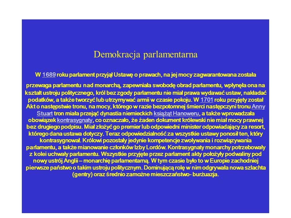 Demokracja parlamentarna W 1689 roku parlament przyjął Ustawę o prawach, na jej mocy zagwarantowana została przewaga parlamentu nad monarchą, zapewniała swobodę obrad parlamentu, wpłynęła ona na kształt ustroju politycznego, król bez zgody parlamentu nie miał prawa wydawać ustaw, nakładać podatków, a także tworzyć lub utrzymywać armii w czasie pokoju.