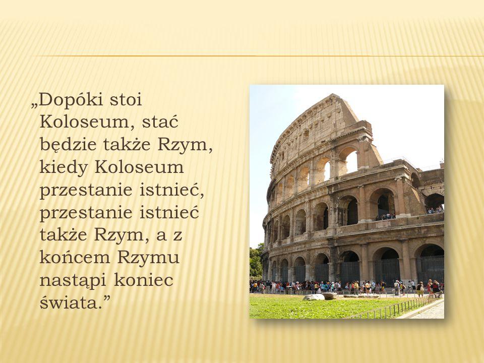 """""""Dopóki stoi Koloseum, stać będzie także Rzym, kiedy Koloseum przestanie istnieć, przestanie istnieć także Rzym, a z końcem Rzymu nastąpi koniec świata."""
