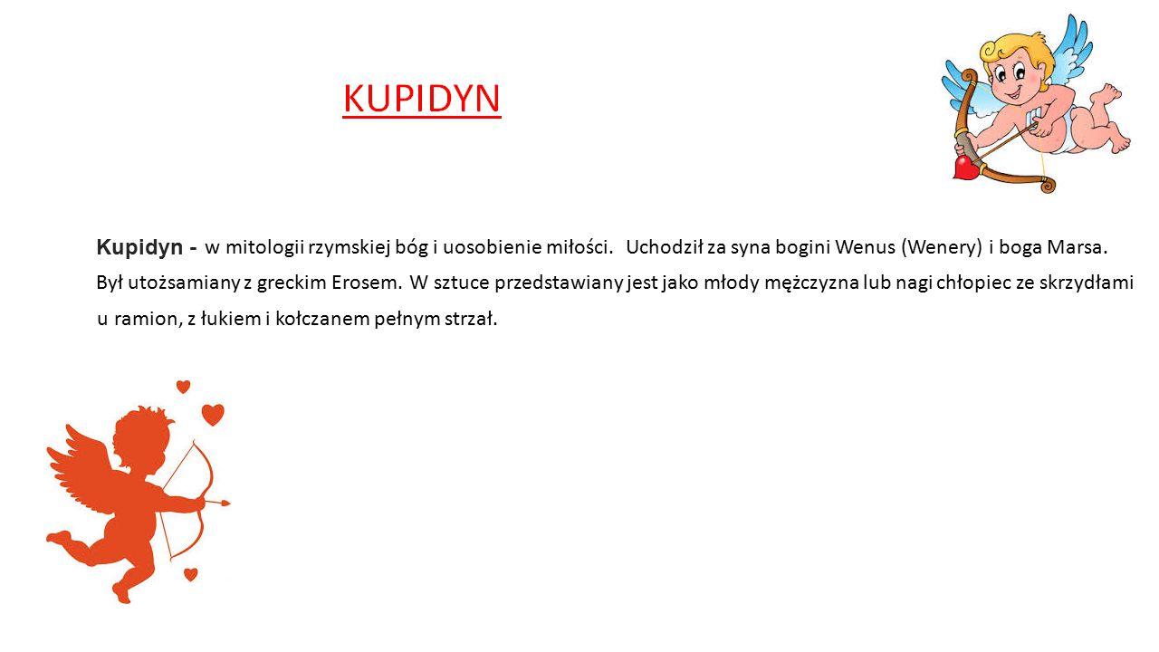 Kupidyn - w mitologii rzymskiej bóg i uosobienie miłości. Uchodził za syna bogini Wenus (Wenery) i boga Marsa.