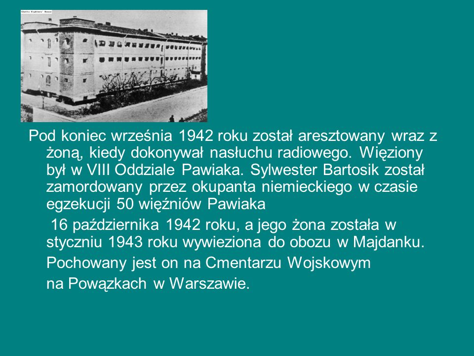 Pod koniec września 1942 roku został aresztowany wraz z żoną, kiedy dokonywał nasłuchu radiowego. Więziony był w VIII Oddziale Pawiaka. Sylwester Bartosik został zamordowany przez okupanta niemieckiego w czasie egzekucji 50 więźniów Pawiaka