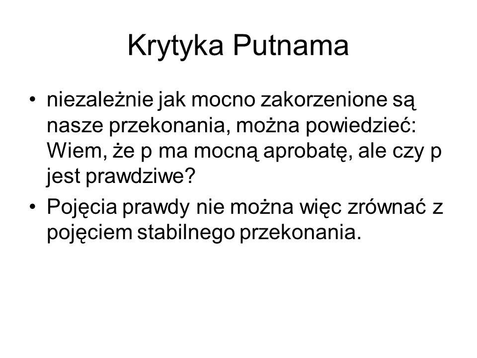 Krytyka Putnama niezależnie jak mocno zakorzenione są nasze przekonania, można powiedzieć: Wiem, że p ma mocną aprobatę, ale czy p jest prawdziwe