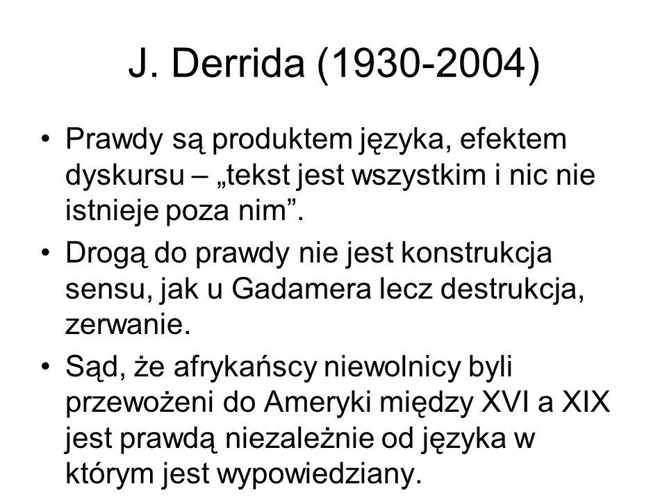"""J. Derrida (1930-2004) Prawdy są produktem języka, efektem dyskursu – """"tekst jest wszystkim i nic nie istnieje poza nim ."""