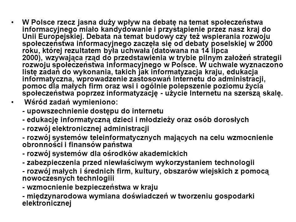 W Polsce rzecz jasna duży wpływ na debatę na temat społeczeństwa informacyjnego miało kandydowanie i przystąpienie przez nasz kraj do Unii Europejskiej. Debata na temat budowy czy też wspierania rozwoju społeczeństwa informacyjnego zaczęła się od debaty poselskiej w 2000 roku, której rezultatem była uchwała (datowana na 14 lipca 2000), wzywająca rząd do przedstawienia w trybie pilnym założeń strategii rozwoju społeczeństwa informacyjnego w Polsce. W uchwale wyznaczono listę zadań do wykonania, takich jak informatyzacja kraju, edukacja informatyczna, wprowadzenie zastosowań Internetu do administracji, pomoc dla małych firm oraz wsi i ogólnie polepszenie poziomu życia społeczeństwa poprzez informatyzację - użycie Internetu na szerszą skalę.