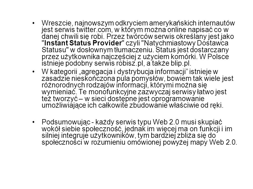 Wreszcie, najnowszym odkryciem amerykańskich internautów jest serwis twitter.com, w którym można online napisać co w danej chwili się robi. Przez twórców serwis określany jest jako Instant Status Provider czyli Natychmiastowy Dostawca Statusu w dosłownym tłumaczeniu. Status jest dostarczany przez użytkownika najczęściej z użyciem komórki. W Polsce istnieje podobny serwis robisz.pl, a także blip.pl.