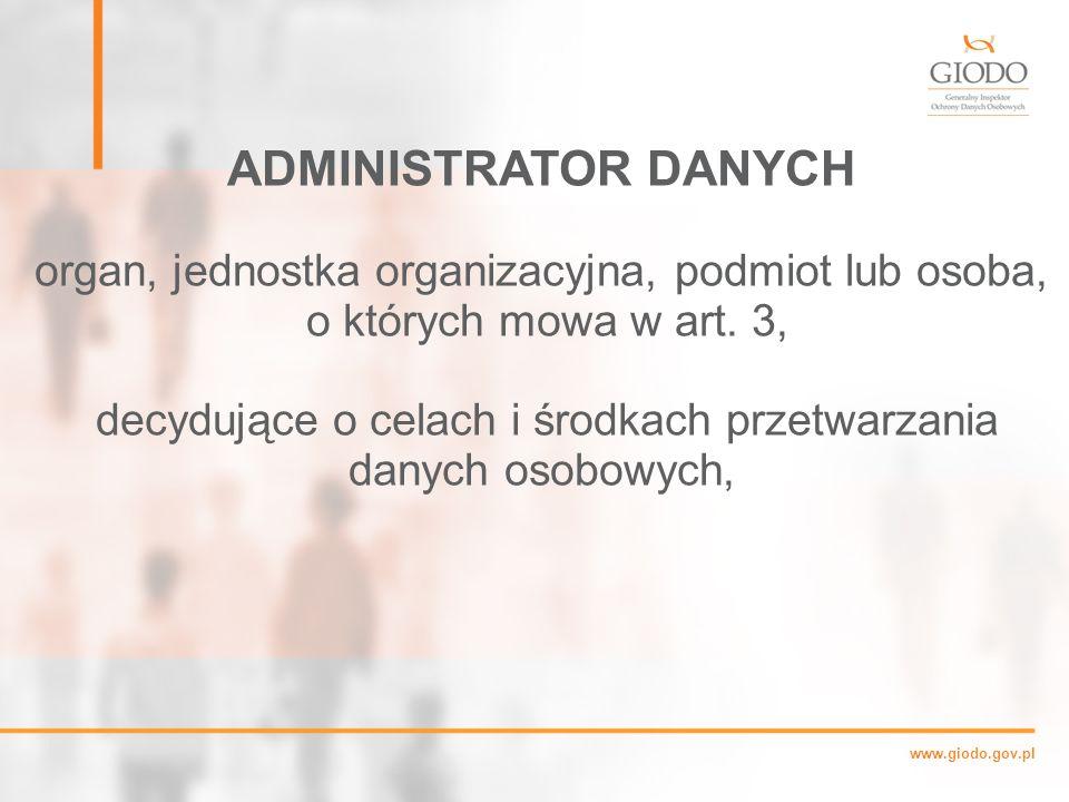 ADMINISTRATOR DANYCH organ, jednostka organizacyjna, podmiot lub osoba, o których mowa w art. 3,