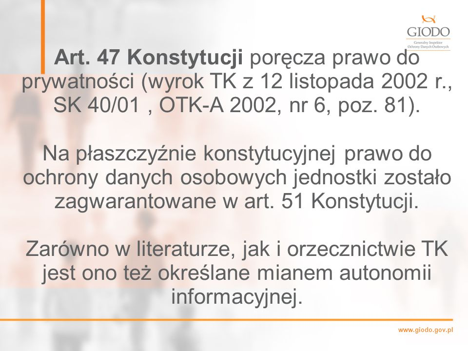 Art. 47 Konstytucji poręcza prawo do prywatności (wyrok TK z 12 listopada 2002 r., SK 40/01 , OTK-A 2002, nr 6, poz. 81).