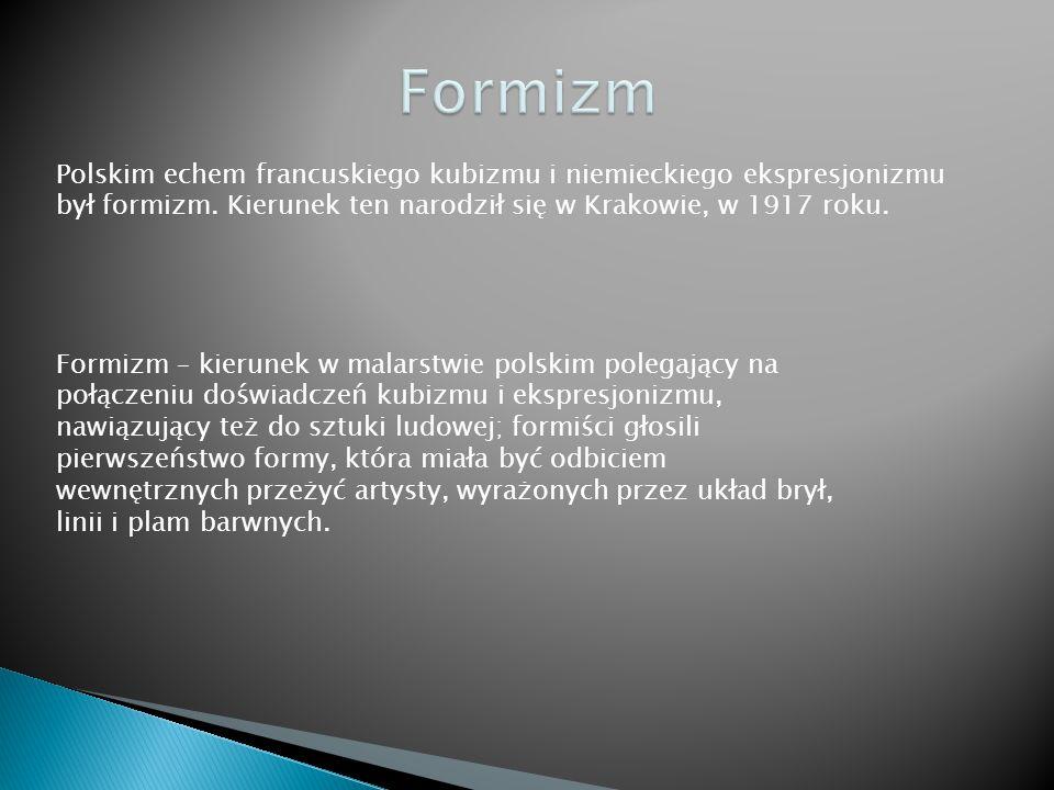 Formizm Polskim echem francuskiego kubizmu i niemieckiego ekspresjonizmu był formizm. Kierunek ten narodził się w Krakowie, w 1917 roku.