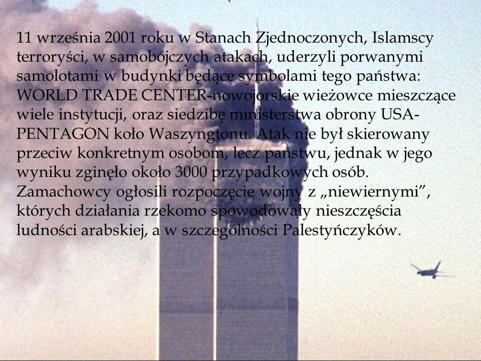 11 września 2001 roku w Stanach Zjednoczonych, Islamscy terroryści, w samobójczych atakach, uderzyli porwanymi samolotami w budynki będące symbolami tego państwa: WORLD TRADE CENTER-nowojorskie wieżowce mieszczące wiele instytucji, oraz siedzibę ministerstwa obrony USA- PENTAGON koło Waszyngtonu.