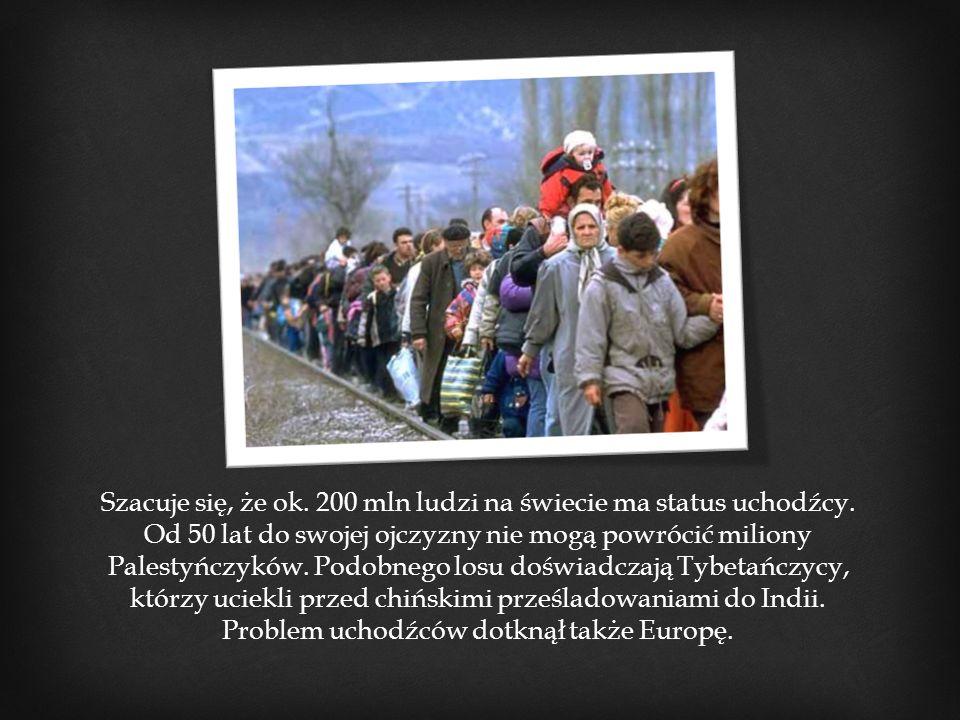 Szacuje się, że ok. 200 mln ludzi na świecie ma status uchodźcy