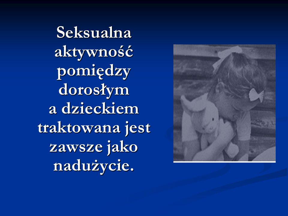 Seksualna aktywność pomiędzy dorosłym a dzieckiem traktowana jest zawsze jako nadużycie.