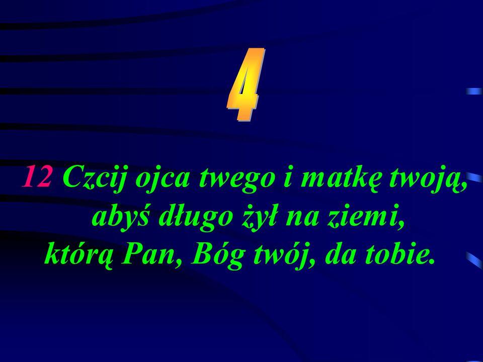 4 12 Czcij ojca twego i matkę twoją, abyś długo żył na ziemi, którą Pan, Bóg twój, da tobie.