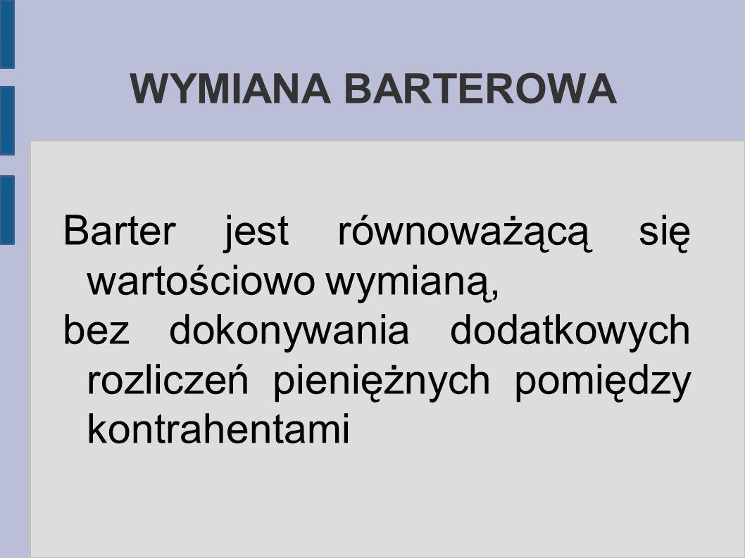 WYMIANA BARTEROWA Barter jest równoważącą się wartościowo wymianą, bez dokonywania dodatkowych rozliczeń pieniężnych pomiędzy kontrahentami.