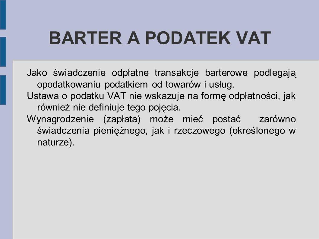 BARTER A PODATEK VAT Jako świadczenie odpłatne transakcje barterowe podlegają opodatkowaniu podatkiem od towarów i usług.