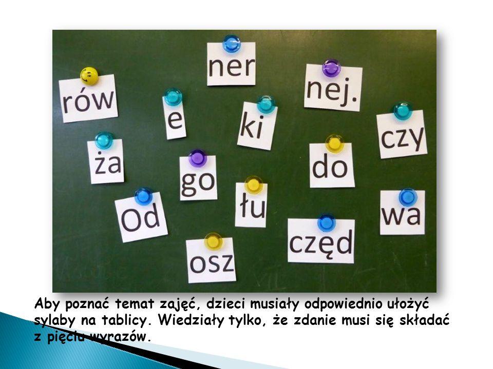 Aby poznać temat zajęć, dzieci musiały odpowiednio ułożyć sylaby na tablicy. Wiedziały tylko, że zdanie musi się składać