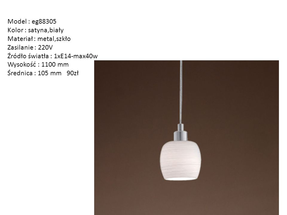Model : eg88305 Kolor : satyna,biały. Materiał : metal,szkło. Zasilanie : 220V. Źródło światła : 1xE14-max40w.