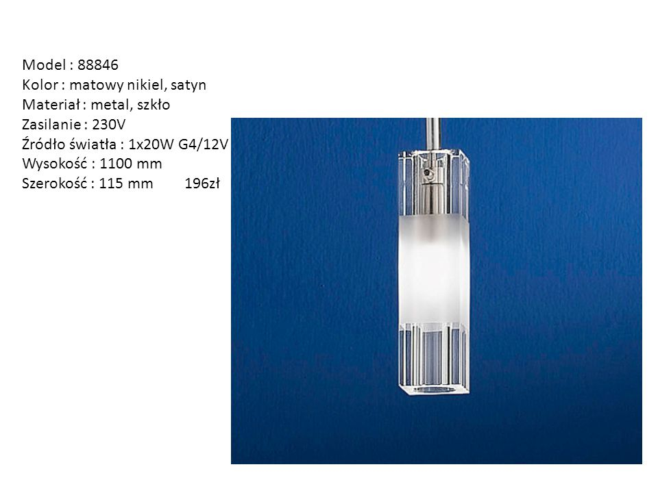 Model : 88846 Kolor : matowy nikiel, satyn. Materiał : metal, szkło. Zasilanie : 230V. Źródło światła : 1x20W G4/12V.