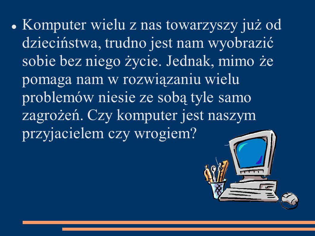 Komputer wielu z nas towarzyszy już od dzieciństwa, trudno jest nam wyobrazić sobie bez niego życie.