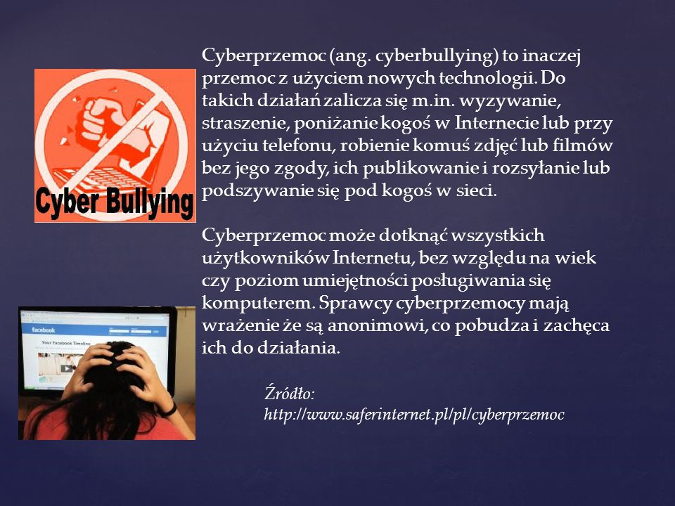 Cyberprzemoc (ang. cyberbullying) to inaczej przemoc z użyciem nowych technologii. Do takich działań zalicza się m.in. wyzywanie, straszenie, poniżanie kogoś w Internecie lub przy użyciu telefonu, robienie komuś zdjęć lub filmów bez jego zgody, ich publikowanie i rozsyłanie lub podszywanie się pod kogoś w sieci.